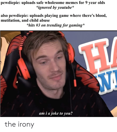 Memes, youtube.com, and Game: pewdiepie: uploads safe wholesome memes for 9 year olds  *ignored by youtube*  also pewdiepie: uploads playing game where there's blood,  mutilation, and child abuse  hits #3 on trending for gaming*  am i a joke to you? the irony
