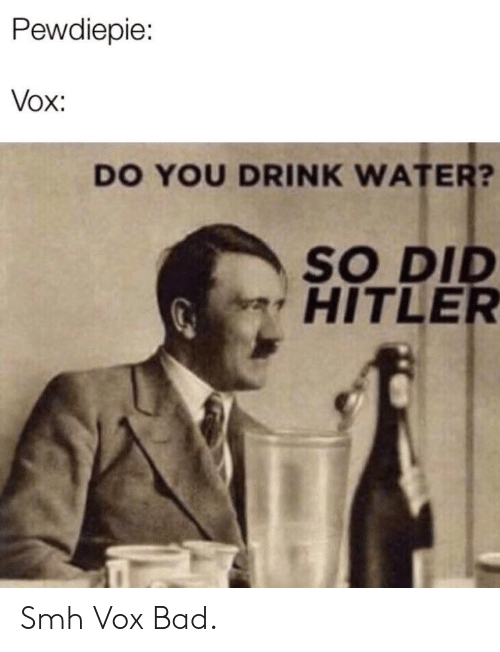 Bad, Smh, and Hitler: Pewdiepie:  Vox:  DO YOU DRINK WATER?  SO DI  HITLER Smh Vox Bad.