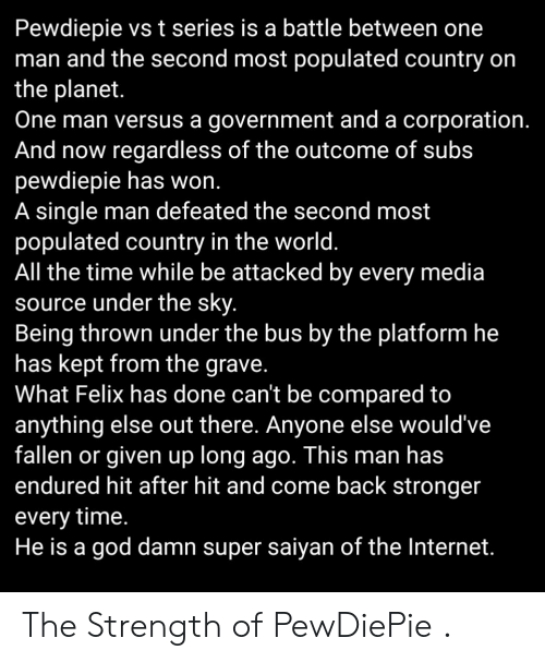 God, Internet, and Super Saiyan: Pewdiepie vs t series is a battle between one  man and the second most populated country on  the planet.  One man versus a government and a corporation  And now regardless of the outcome of subs  pewdiepie has won  A single man defeated the second most  populated country in the world  All the time while be attacked by every media  source under the sky  Being thrown under the bus by the platform he  has kept from the grave  What Felix has done can't be compared to  anything else out there. Anyone else would've  fallen or given up long ago. This man has  endured hit after hit and come back stronger  every time.  He is a god damn super saiyan of the Internet. The Strength of PewDiePie .