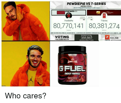 Energy, Twitter, and youtube.com: PEWDIEPIE VS T-SERIES  WHO WILL PREVAIL?  Join our official Discord servorl Link in description  PEWD -1  on' Subscribers  82%  16%  PewDiePie  T-Series  80,770,141 80,381,274  Sube  AND YOUTUBE REALTIME BY AKSHAT MITTAL  3 MESSAGE U  QUESTIONS。  R CONCERNS  S ON TWITTER TOFFICIALFLARETV! LIKE  PewDiePie is currently  VOTING  388,865  FlareT  932,268  LINKS IN DESCRIPTION  gubseribers ahead  of T-Series  SUBSCRIBE SEE THIS COUNTGOUP  Umited Edilen  CALOR  SFUEL  ENERGY FORMULA  AZEBERRY