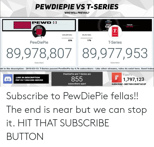 Music, Link, and Discord: PEWDIEPIE VS T-SERIES  WHO WILL PREVAIL?  prime music  TRAILER  OUT NOW  ta  SEA  1,482,820 Votes  305,785 Votes  SERIES  83%  17%  PewDiePie  T-Series  89,978,80789,977,953  Subscribers  Subscribers  nk in the description-2019-03-13: T-series passed PewDiePie by 4.7k subscribers - Like other streams, rules do exist here. Send Itrules  PewDiePie and T-Series are  FlareTV  LINK IN DESCRIPTION  PDP VS T DISCORD SERVER  855  1,797,123  subscribers apart  SUBSCRIBE-SEE THIS COUNT GO UP Subscribe to PewDiePie fellas!! The end is near but we can stop it. HIT THAT SUBSCRIBE BUTTON