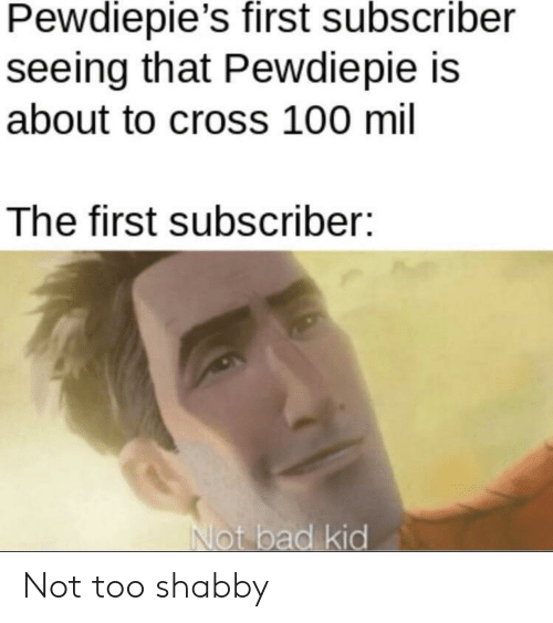 Bad, Cross, and Mil: Pewdiepie's first subscriber  seeing that Pewdiepie is  about to cross 100 mil  The first subscriber:  Not bad kid Not too shabby