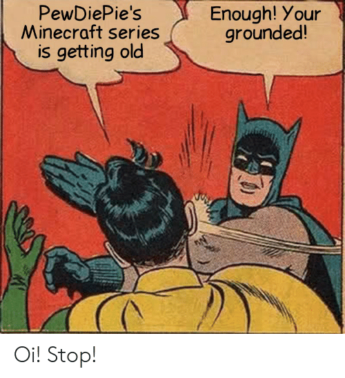 Minecraft, Old, and Series: PewDiePie's  Minecraft series  is getting old  Enough! Your  grounded! Oi! Stop!