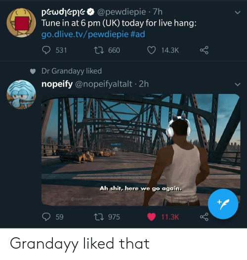 Shit, Live, and Today: pewdjepie @pewdiepie 7h  Tune in at 6 pm (UK) today for live hang  go.dlive.tv/pewd iepie #ad  531  660  14.3K  Dr Grandayy liked  nopeify @nopeifyaltalt 2h  BradwOTO  Ah shit, here we go again  59  h 975  11.3K Grandayy liked that