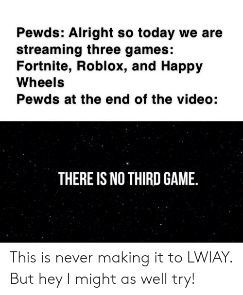 Game, Games, and Happy: Pewds: Alright so today we are  streaming three games:  Fortnite, Roblox, and Happy  Wheels  Pewds at the end of the video:  THERE IS NO THIRD GAME. This is never making it to LWIAY. But hey I might as well try!