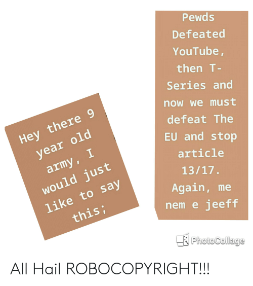 youtube.com, Army, and Old: Pewds  Defeated  YouTube  then T  Series and  now we must  defeat The  EU and stop  Hey there 9  year old  army, I  would just  |like to say  article  Again, me  nem e jeeff  this;  PhotoCollage All Hail ROBOCOPYRIGHT!!!