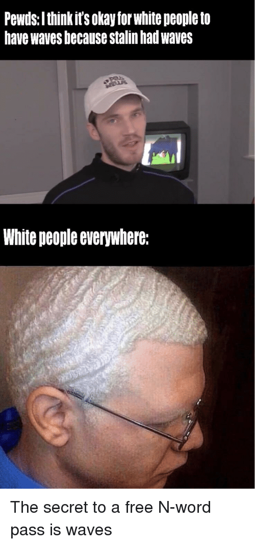 Waves, White People, and Free: Pewds: I think it's okay for white peopleto  have waves because stalin had waves  White people everywhere: