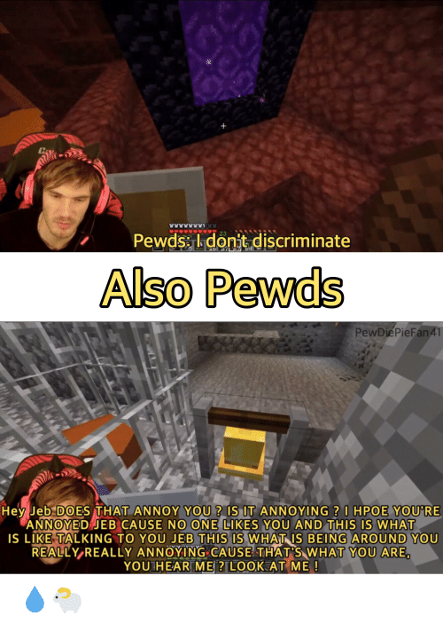 What Is, Annoyed, and Annoying: Pewds Idonit.discriminate  23  Also Pewds  PewDiePieFanA1  Hey Jeb DOES THAT ANNOY YOU ? IS IT ANNOYING? I HPOE YOU'RE  ANNOYED JEB CAUSE NO ONE LIKES YOU AND THIS IS WHAT  iS LIKE TALKING TO YOU JEB THIS IS WHAT IS BEING AROUND YOU  REALLY REALLY ANNOYING CAUSE THAT'S WHAT YOU ARE,  YOU HEAR ME ? LOOK AT ME! 💧🐑