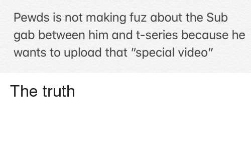 """Video, Truth, and Him: Pewds is not making fuz about the Sub  gab between him and t-series because he  wants to upload that """"special video"""""""