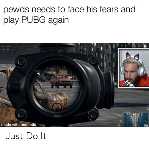 Just Do It, Play, and Face: pewds needs to face his fears and  play PUBG again  made with mematic  36s Just Do It