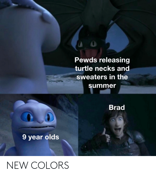 Summer, Turtle, and New: Pewds releasing  turtle necks and  sweaters in the  summer  Brad  9 year olds NEW COLORS