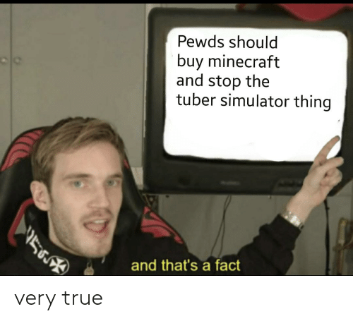 Minecraft, True, and Thing: Pewds should  buy minecraft  and stop the  tuber simulator thing  and that's a fact very true