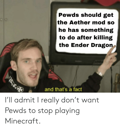 Minecraft, Dragon, and Aether: Pewds should get  the Aether mod so  he has something  to do after killing  the Ender Dragon  and that's a fact I'll admit I really don't want Pewds to stop playing Minecraft.