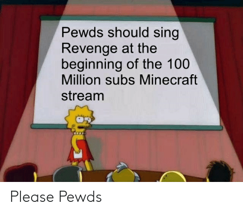 Pewds Should Sing Revenge at the Beginning of the 100