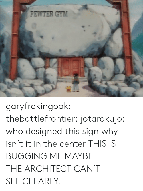 Gif, Gym, and Tumblr: PEWTER GYM garyfrakingoak:  thebattlefrontier:  jotarokujo:  who designed this sign  why isn't it in the center THIS IS BUGGING ME  MAYBE THEARCHITECTCAN'T SEECLEARLY.