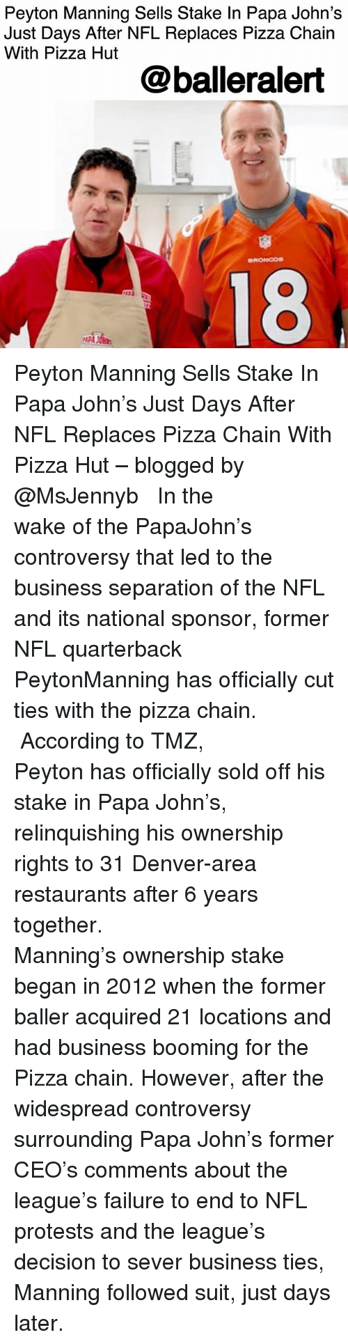 Memes, Nfl, and Peyton Manning: Peyton Manning Sells Stake In Papa John's  Just Days After NFL Replaces Pizza Chain  With Pizza Hut  @balleralert  18  PAPA JOH Peyton Manning Sells Stake In Papa John's Just Days After NFL Replaces Pizza Chain With Pizza Hut – blogged by @MsJennyb ⠀⠀⠀⠀⠀⠀⠀⠀⠀ ⠀⠀⠀⠀⠀⠀⠀⠀⠀ In the wake of the PapaJohn's controversy that led to the business separation of the NFL and its national sponsor, former NFL quarterback PeytonManning has officially cut ties with the pizza chain. ⠀⠀⠀⠀⠀⠀⠀⠀⠀ ⠀⠀⠀⠀⠀⠀⠀⠀⠀ According to TMZ, Peyton has officially sold off his stake in Papa John's, relinquishing his ownership rights to 31 Denver-area restaurants after 6 years together. ⠀⠀⠀⠀⠀⠀⠀⠀⠀ ⠀⠀⠀⠀⠀⠀⠀⠀⠀ Manning's ownership stake began in 2012 when the former baller acquired 21 locations and had business booming for the Pizza chain. However, after the widespread controversy surrounding Papa John's former CEO's comments about the league's failure to end to NFL protests and the league's decision to sever business ties, Manning followed suit, just days later.