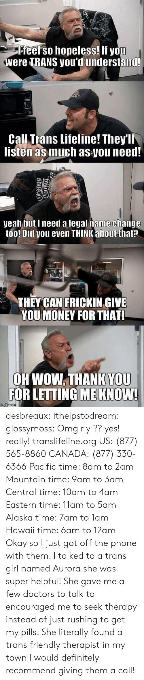 Definitely, Money, and Omg: Pfeel so hopeless! If you  were TRANS you'd understand!  Call Trans Lifeline! They'll  listen as much as you need!  yeah but I need a legal name clhange  too! Ditl you even THINK about that?  THEY CAN FRICKIN GIVE  YOU MONEY FOR THAT!  OH WOW. THANK YOU  FOR LETTING ME KNOW! desbreaux: ithelpstodream:  glossymoss:  Omg rly ??  yes! really! translifeline.org US:(877) 565-8860 CANADA:(877) 330-6366 Pacific time: 8am to 2am Mountain time: 9am to 3am Central time: 10am to 4am Eastern time: 11am to 5am Alaska time: 7am to 1am Hawaii time: 6am to 12am   Okay so I just got off the phone with them. I talked to a trans girl named Aurora  she was super helpful! She gave me a few doctors to talk to  encouraged me to seek therapy instead of just rushing to get my pills. She literally found a trans friendly therapist in my town  I would definitely recommend giving them a call!