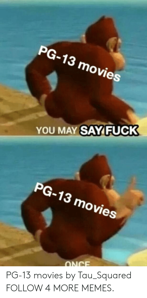 Dank, Memes, and Movies: PG-13 movies  YOU MAY SAYFUCK  PG-13 movies  ONCE PG-13 movies by Tau_Squared FOLLOW 4 MORE MEMES.