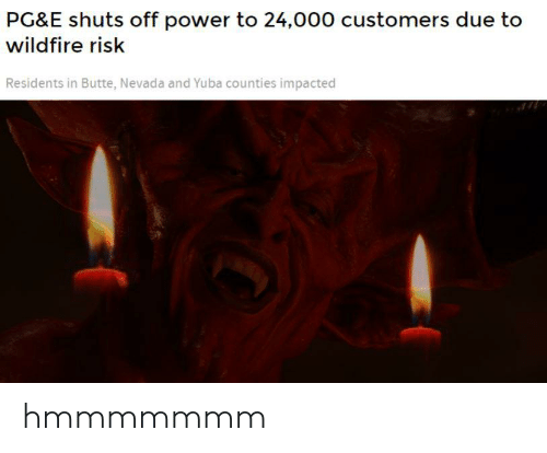 Reddit, Power, and Pg&e: PG&E shuts off power to 24,000 customers due to  wildfire risk  Residents in Butte, Nevada and Yuba counties impacted hmmmmmmm