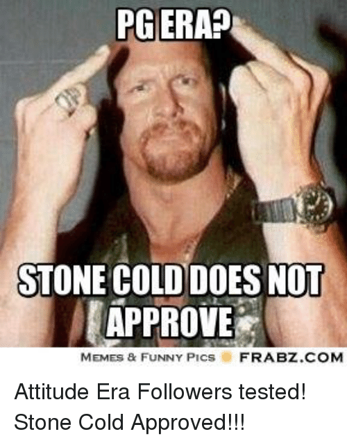 Funny, Memes, and Cold: PG ERA?  STONE COLD DOES NOT  APPROVE  MEMES & FUNNY Plcs  FRABZ.COM Attitude Era Followers tested! Stone Cold Approved!!!