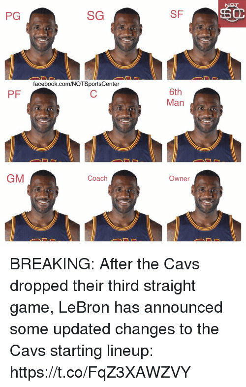 Cavs, Facebook, and Sports: PG  SG  SF  facebook.com/NOTSportsCenter  6th  Man  PF  GM  Coach  Owner BREAKING: After the Cavs dropped their third straight game, LeBron has announced some updated changes to the Cavs starting lineup: https://t.co/FqZ3XAWZVY