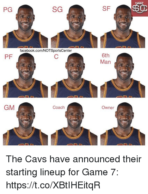 Cavs, Facebook, and Sports: PG  SG  SF  facebook.com/NOTSportsCenter  6th  Man  PF  GM  Coach  Owner The Cavs have announced their starting lineup for Game 7: https://t.co/XBtIHEitqR