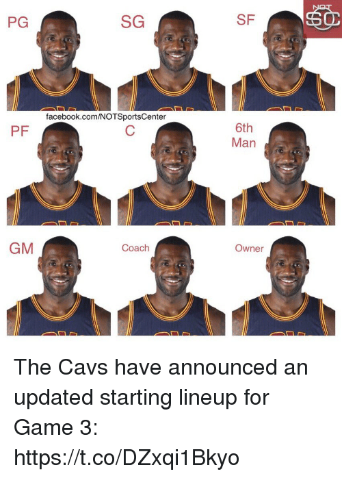 Cavs, Facebook, and Sports: PG  SG  SF  facebook.com/NOTSportsCenter  6th  Man  PF  GM  Owner  Coach The Cavs have announced an updated starting lineup for Game 3: https://t.co/DZxqi1Bkyo