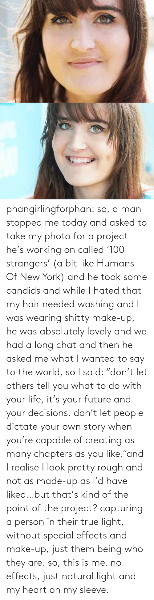 """Future, Life, and New York: phangirlingforphan:  so, a man stopped me today and asked to take my photo for a project he's working on called '100 strangers' (a bit like Humans Of New York) and he took some candids and while I hated that my hair needed washing and I was wearing shitty make-up, he was absolutely lovely and we had a long chat and then he asked me what I wanted to say to the world, so I said: """"don't let others tell you what to do with your life, it's your future and your decisions, don't let people dictate your own story when you're capable of creating as many chapters as you like.""""and I realise I look pretty rough and not as made-up as I'd have liked…but that's kind of the point of the project? capturing a person in their true light, without special effects and make-up, just them being who they are.so, this is me. no effects, just natural light and my heart on my sleeve."""