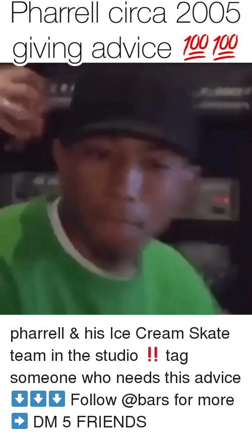 Advice, Anaconda, and Friends: Pharrell circa 2005  giving advice 100 100 pharrell & his Ice Cream Skate team in the studio ‼️ tag someone who needs this advice ⬇️⬇️⬇️ Follow @bars for more ➡️ DM 5 FRIENDS