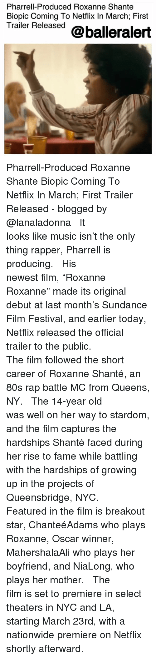 "80s, Growing Up, and Memes: Pharrell-Produced Roxanne Shante  Biopic Coming To Netflix In March; First  Trailer Released @balleralert Pharrell-Produced Roxanne Shante Biopic Coming To Netflix In March; First Trailer Released - blogged by @lanaladonna ⠀⠀⠀⠀⠀⠀⠀ ⠀⠀⠀⠀⠀⠀⠀ It looks like music isn't the only thing rapper, Pharrell is producing. ⠀⠀⠀⠀⠀⠀⠀ ⠀⠀⠀⠀⠀⠀⠀ His newest film, ""Roxanne Roxanne"" made its original debut at last month's Sundance Film Festival, and earlier today, Netflix released the official trailer to the public. ⠀⠀⠀⠀⠀⠀⠀ ⠀⠀⠀⠀⠀⠀⠀ The film followed the short career of Roxanne Shanté, an 80s rap battle MC from Queens, NY. ⠀⠀⠀⠀⠀⠀⠀ ⠀⠀⠀⠀⠀⠀⠀ The 14-year old was well on her way to stardom, and the film captures the hardships Shanté faced during her rise to fame while battling with the hardships of growing up in the projects of Queensbridge, NYC. ⠀⠀⠀⠀⠀⠀⠀ ⠀⠀⠀⠀⠀⠀⠀ Featured in the film is breakout star, ChanteéAdams who plays Roxanne, Oscar winner, MahershalaAli who plays her boyfriend, and NiaLong, who plays her mother. ⠀⠀⠀⠀⠀⠀⠀ ⠀⠀⠀⠀⠀⠀⠀ The film is set to premiere in select theaters in NYC and LA, starting March 23rd, with a nationwide premiere on Netflix shortly afterward."