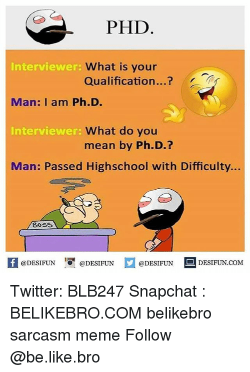 Be Like, Meme, and Memes: PHD  Interviewer:  What is your  Qualification  Man: I am Ph.D.  What do you  Interviewer:  mean by Ph.D  Man: Passed Highschool with Difficulty...  Boss  @DESIFUN  @DESIFUN  @DESIFUN  DESIFUN.COM Twitter: BLB247 Snapchat : BELIKEBRO.COM belikebro sarcasm meme Follow @be.like.bro