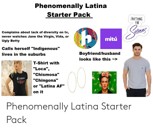 """Af, Starter Packs, and Ugly: Phenomenally Latina  Starter Pack  ANYTHING  FOR  Complains about lack of diversity on tv,  never watches Jane the Virgin, Vida, or  Ugly Betty  mitú  Calls herself """"Indigenous""""  Boyfriend/husband  lives in the suburbs  looks like this ~>  T-Shirt with  """"Loca"""",  """"Chismosa""""  Chismest  """"Chingona""""  or """"Latina AF""""  on it Phenomenally Latina Starter Pack"""