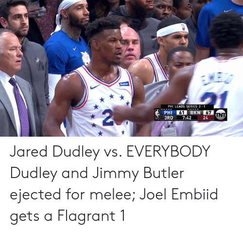 Jimmy Butler, Jared, and Melee: PHI LEADS SERIES 2 1  PHI 61 BKN 67  3RD7:42 24 Jared Dudley vs. EVERYBODY  Dudley and Jimmy Butler ejected for melee; Joel Embiid gets a Flagrant 1