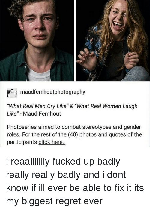 "Memes, 🤖, and Aim: Phi maudfernhoutphotography  ""What Real Men Cry Like"" & ""What Real Women Laugh  Like"" Maud Fernhout  Photoseries aimed to combat stereotypes and gender  roles. For the rest of the (40) photos and quotes of the  participants click here. i reaallllllly fucked up badly really really badly and i dont know if ill ever be able to fix it its my biggest regret ever"