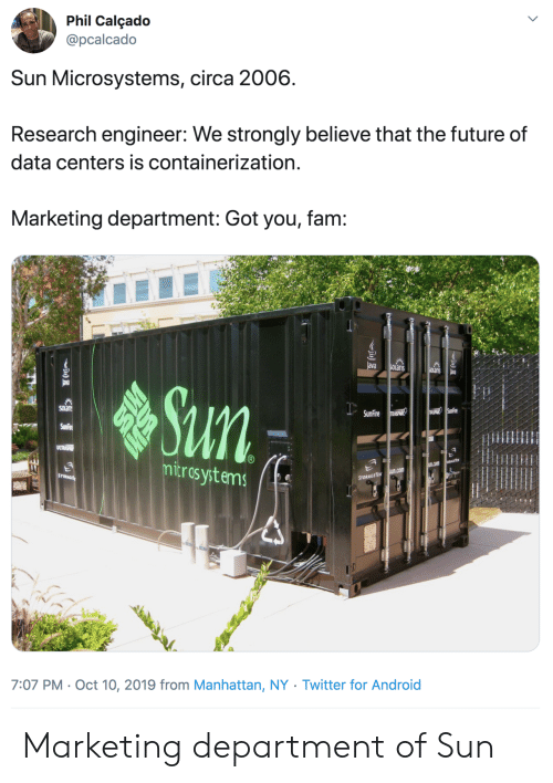 Fam, Future, and Twitter: Phil Calçado  @pcalcado  Sun Microsystems, circa 2006  Research engineer: We strongly believe that the future of  data centers is containerization.  Marketing department: Got you, fam:  ava  SOLaris  SOlanis  ava  Sun  SOLan  USPHIR SunFire  SunFire RASPANR  SunFire  ULTRSP  mitros ystems  EGETE  u.com  sun.com  STORAGE  STORAGETEK  7:07 PM Oct 10, 2019 from Manhattan, NY . Twitter for And roid Marketing department of Sun