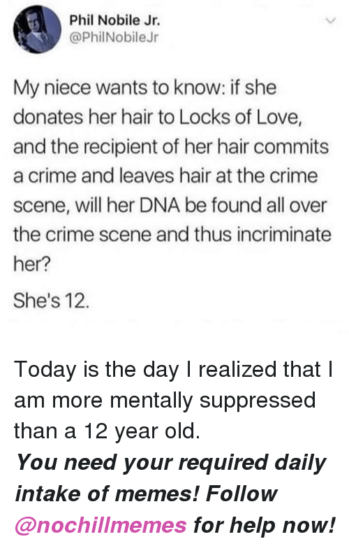 Crime, Love, and Memes: Phil Nobile Jr.  @PhilNobileJr  My niece wants to know: if she  donates her hair to Locks of Love,  and the recipient of her hair commits  a crime and leaves hair at the crime  scene, will her DNA be found all over  the crime scene and thus incriminate  her?  She's 12. <p>Today is the day I realized that I am more mentally suppressed than a 12 year old.</p><p><b><i>You need your required daily intake of memes! Follow <a>@nochillmemes</a> for help now!</i></b><br/></p>