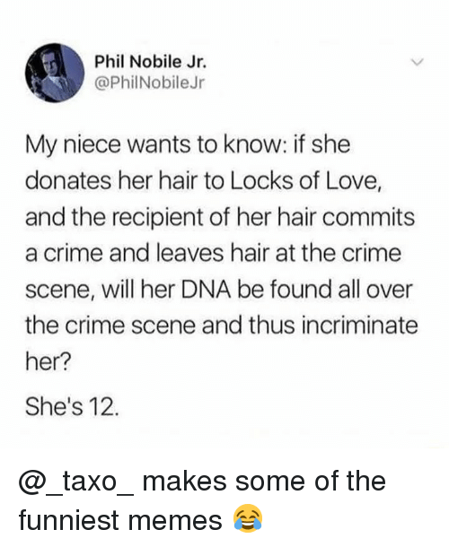Crime, Love, and Memes: Phil Nobile Jr.  @PhilNobileJr  My niece wants to know: if she  donates her hair to Locks of Love,  and the recipient of her hair commits  a crime and leaves hair at the crime  scene, will her DNA be found all over  the crime scene and thus incriminate  her?  She's 12. @_taxo_ makes some of the funniest memes 😂