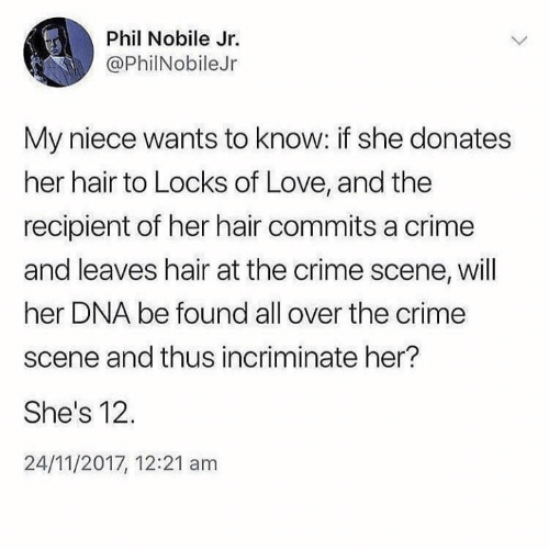 Crime, Dank, and Love: Phil Nobile Jr.  @PhilNobileJr  My niece wants to know: if she donates  her hair to Locks of Love, and the  recipient of her hair commits a crime  and leaves hair at the crime scene, will  her DNA be found all over the crime  scene and thus incriminate her?  She's 12.  24/11/2017, 12:21 am