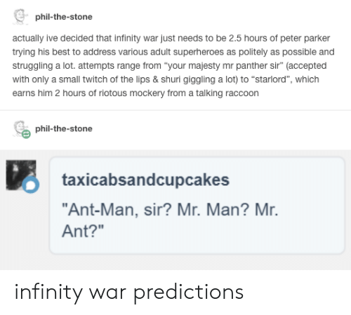 "Twitch, Best, and Infinity: phil-the-stone  actually ive decided that infinity war just needs to be 2.5 hours of peter parker  trying his best to address various adult superheroes as politely as possible and  struggling a lot. attempts range from ""your majesty mr panther sir"" (accepted  with only a small twitch of the lips & shuri giggling a lot) to ""starlord"", which  earns him 2 hours of riotous mockery from a talking raccoon  phil-the-stone  O taxicabsandcupcakes  ""Ant-Man, sir? Mr. Man? Mr.  Ant?"" infinity war predictions"