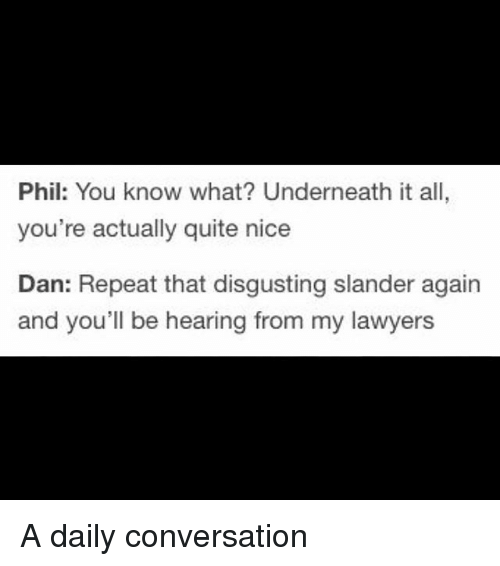 52477a95a Phil You Know What  Underneath It All You re Actually Quite Nice Dan ...