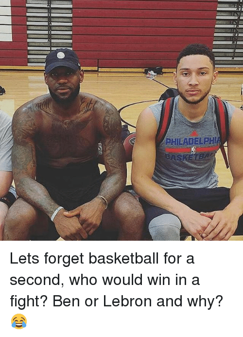 Basketball, Memes, and Lebron: PHILADELPH  SAS Lets forget basketball for a second, who would win in a fight? Ben or Lebron and why?😂