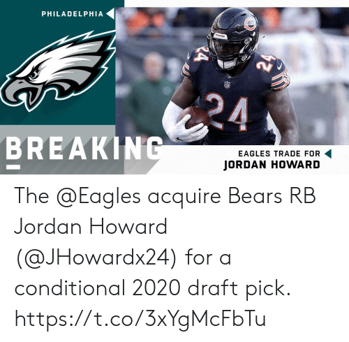 Philadelphia Eagles, Memes, and Bears: PHILADELPHIA  BREAKIN  EAGLES TRADE FOR  JORDAN HOWARD The @Eagles acquire Bears RB Jordan Howard (@JHowardx24) for a conditional 2020 draft pick. https://t.co/3xYgMcFbTu