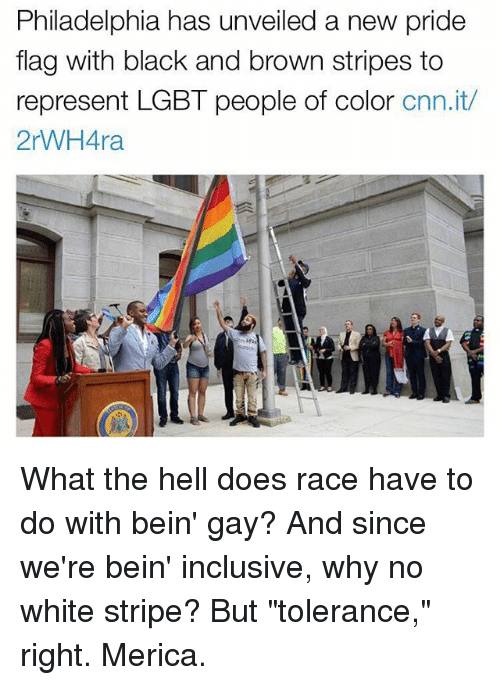 "cnn.com, Lgbt, and Memes: Philadelphia has unveiled a new pride  flag with black and brown stripes to  represent LGBT people of color  cnn.it/  2rWHAra What the hell does race have to do with bein' gay? And since we're bein' inclusive, why no white stripe? But ""tolerance,"" right. Merica."