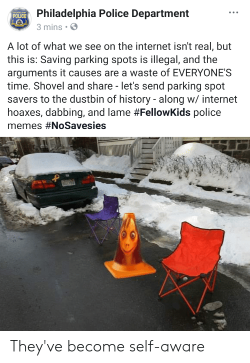 Internet, Memes, and Police: Philadelphia Police Department  3 mins S  POLICE  A lot of what we see on the internet isn't real, but  this is: Saving parking spots is illegal, and the  arguments it causes are a waste of EVERYONE'S  time. Shovel and share - let's send parking spot  savers to the dustbin of history - along w/ internet  hoaxes, dabbing, and lame #FellowKids police  memes They've become self-aware