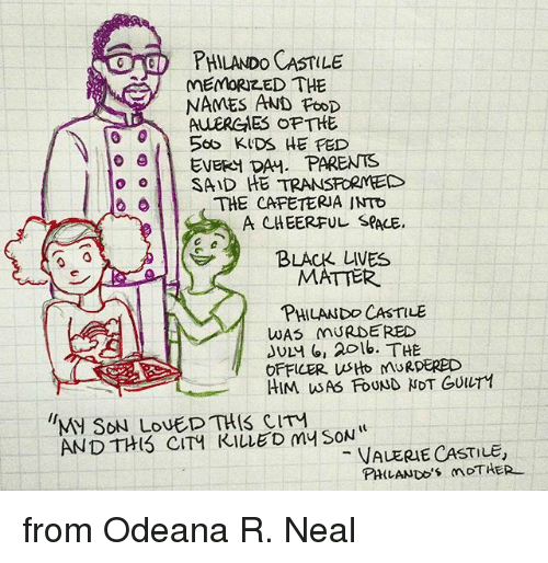 Black Lives Matter, Memes, and Parents: PHILANDO CASTILE  MEMORIZED THE  NAMES AND  PtoD  ALLERGIES OFTHE  o A 560 KIDS HE FED  e EVERY DAM. PARENTS  o o SAID HE TRANSFORMED  THE CAFETERIA INTO  A CHEERFUL SPALE,  BLACK LIVES  MATTER  PHILAND CASTILE  WAS MURDERED  JULM (or 20 lb. THE  OFFICER. us MARDERED  HIM WAG FOUND NOT GUur1  M SON LOVED THIS CIM  AND THIS CITY KILLED my SON  VALERIE CASTILE,  PHILANDO's mDTHER from Odeana R. Neal