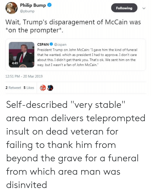 """Politics, Thank You, and Trump: Philip Bump  @pbump  Following  Wait, Trump's disparagement of McCain was  *on the prompter*.  CSPAN@cspan  President Trump on John McCain: """"I gave him the kind of funeral  that he wanted, which as president I had to approve. I don't care  about this. I didn't get thank you. That's ok. We sent him on the  way, but I wasn't a fan of John McCain.""""  4:49  12:51 PM 20 Mar 2019  2 Retweet 5 Likes Self-described """"very stable"""" area man delivers teleprompted insult on dead veteran for failing to thank him from beyond the grave for a funeral from which area man was disinvited"""