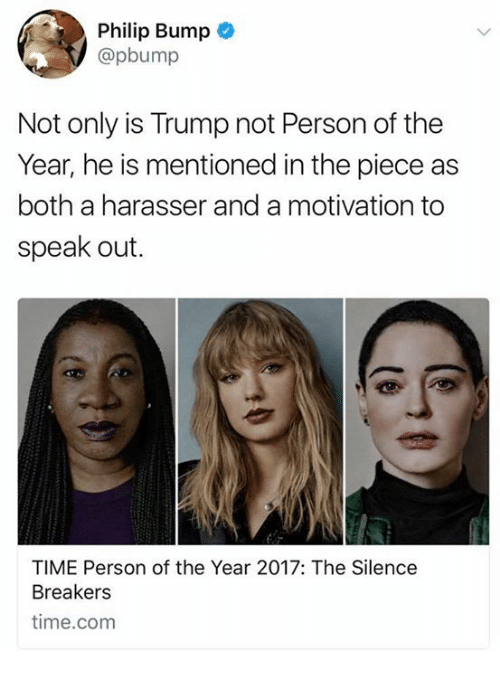 Memes, 2017, and Time: Philip Bump  @pbump  Not only is Trump not Person of the  Year, he is mentioned in the piece as  both a harasser and a motivation to  speak out.  TIME Person of the Year 2017: The Silence  Breakers  time.com