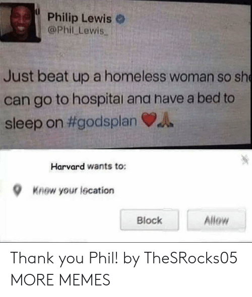 Dank, Homeless, and Memes: Philip Lewis o  @Phil Lewis.  Just beat up a homeless woman so sh  can go to hospitai ana have a bed to  sleep on #godsplan VA  Harvard wants to:  9  Knew your iscation  Block  Allew Thank you Phil! by TheSRocks05 MORE MEMES