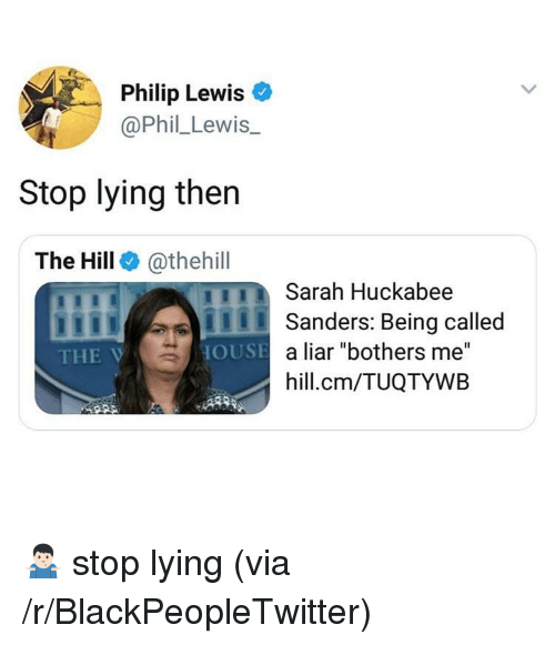 "Blackpeopletwitter, Lying, and The Hill: Philip Lewis o  @Phil_Lewis.  Stop lying then  The Hill @thehill  Sarah Huckabee  ISanders: Being called  THE V  a liar ""bothers me""  hill.cm/TUQTYWB  OUSE <p>🤷🏻‍♂️ stop lying (via /r/BlackPeopleTwitter)</p>"