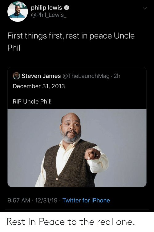 Iphone, Twitter, and The Real: philip lewis  @Phil_Lewis_  First things first, rest in peace Uncle  Phil  Steven James @TheLaunchMag · 2h  December 31, 2013  RIP Uncle Phil!  9:57 AM · 12/31/19 · Twitter for iPhone Rest In Peace to the real one.